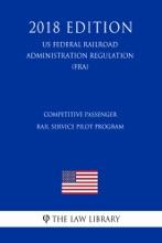 Competitive Passenger Rail Service Pilot Program (US Federal Railroad Administration Regulation) (FRA) (2018 Edition)