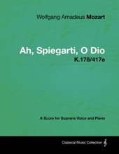 Wolfgang Amadeus Mozart - Ah, Spiegarti, O Dio - K.178/417e - A Score for Soprano Voice and Piano