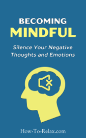 Becoming Mindful: Silence Your Negative Thoughts and Emotions to Regain Control of Your Life - HowToRelax Blog Team book summary