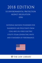 National Emission Standards for Hazardous Air Pollutants From Coal-and Oil-Fired Electric Utility Steam Generating Units and Standards of Performance (US Environmental Protection Agency Regulation) (EPA) (2018 Edition)