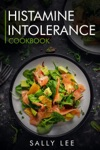 Histamine Intolerance Cookbook Low-Histamine Breakfast Snacks Appetizers Soups Main Course And Dessert Recipes For Histamine Intolerance