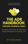 The ADR Handbook Principles And Practice Of Alternative Dispute Resolution For Everyday Life