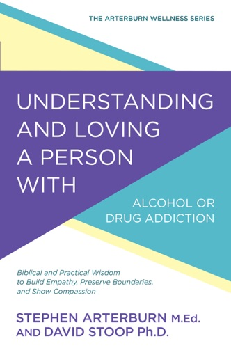 Understanding and Loving a Person with Alcohol or Drug Addiction - Stephen Arterburn & David Stoop - Stephen Arterburn & David Stoop