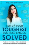 100 Of Your Toughest Business Emails Solved Plug And Play Ideas From A Seasoned Corporate Communications Manager