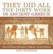 They Did All the Dirty Work in Ancient Greece: Slaves and Soldiers - Ancient History Illustrated  Children's Ancient History