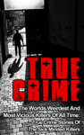 True Crime: The Worlds Weirdest And Most Vicious Killers Of All Time: True Crime Stories Of The Sick Minded Killers
