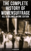 The Complete History of Women's Suffrage – All 6 Volumes in One Edition (Illustrated Edition)
