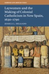 Laywomen And The Making Of Colonial Catholicism In New Spain 16301790