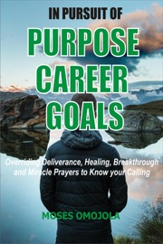 In Pursuit Of Purpose Career Goals Overriding Deliverance Healing Breakthrough And Miracle Prayers To Know Your Calling