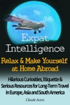Expat Intelligence Relax  Make Yourself At Home Abroad Hilarious Curiosities Etiquette And Serious Resources For Long-Term Travel In Europe Asia And South America