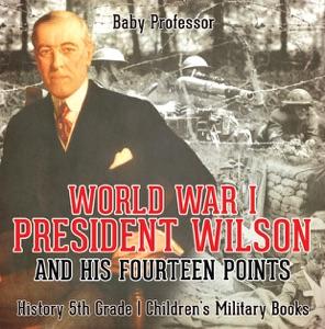 World War I, President Wilson and His Fourteen Points - History 5th Grade  Children's Military Books