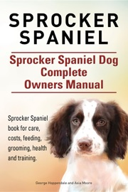 SPROCKER SPANIEL. SPROCKER SPANIEL DOG COMPLETE OWNERS MANUAL. SPROCKER SPANIEL BOOK FOR CARE, COSTS, FEEDING, GROOMING, HEALTH AND TRAINING