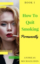The Best Way To Stop Smoking Permanently My Quit Smoking Story: Book One