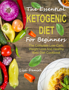 The Essential Ketogenic Diet For Beginners: The Complete Low-Carb, Weight Loss And Healthy Keto Diet Cookbook ebook