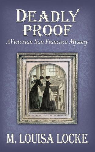 Deadly Proof: A Victorian San Francisco Mystery - M. Louisa Locke - M. Louisa Locke
