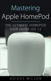 Mastering Apple HomePod - The Ultimate HomePod User Guide IOS 12 book