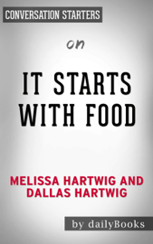 It Starts With Food: Discover the Whole30 and Change Your Life in Unexpected Ways by Melissa Hartwig and Dallas Hartwig: Conversation Starters book