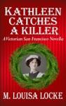 Kathleen Catches A Killer A Victorian San Francisco Novella