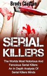 Serial Killers The Worlds Most Notorious And Ferocious Serial Killers An In Depth Analysis Of Serial Killers Minds