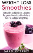 Weight Loss Smoothies: 33 Healthy and Delicious Smoothie Recipes to Boost Your Metabolism, Burn Fat and Lose Weight Fast