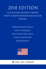 Federal Motor Vehicle Safety Standards - Roof Crush Resistance - Phase-In Reporting Requirements (US National Highway Traffic Safety Administration Regulation) (NHTSA) (2018 Edition)