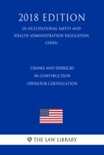 Cranes And Derricks In Construction - Operator Certification (US Occupational Safety And Health Administration Regulation) (OSHA) (2018 Edition)