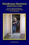 Handyman Business Quick Start Guide How To Start And Operate Your Own Handyman Business In Any Economy