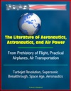 The Literature Of Aeronautics Astronautics And Air Power From Prehistory Of Flight Practical Airplanes Air Transportation Turbojet Revolution Supersonic Breakthrough Space Age Aeronautics