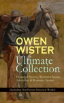 OWEN WISTER Ultimate Collection Historical Novels Western Classics Adventure  Romance Stories Including Non-Fiction Historical Works