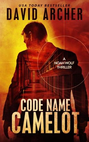 Code Name: Camelot - A Noah Wolf Thriller - David Archer - David Archer