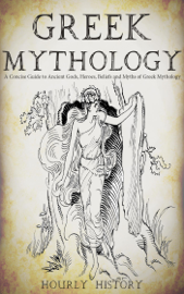 Greek Mythology: A Concise Guide to Ancient Gods, Heroes, Beliefs and Myths of Greek Mythology - Hourly History book summary