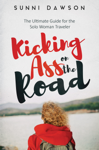 Kicking Ass on the Road: The Ultimate Guide for the Solo Woman Traveler