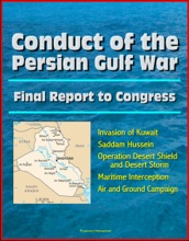 Conduct of the Persian Gulf War: Final Report To Congress - Invasion of Kuwait, Saddam Hussein, Operation Desert Shield and Desert Storm, Maritime Interception, Air and Ground Campaign