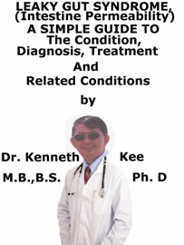 Leaky Gut Syndrome Intestine Permeability A Simple Guide To The Condition Diagnosis Treatment And Related Conditions