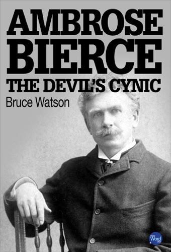 Bruce Watson - Ambrose Bierce: The Devil's Cynic