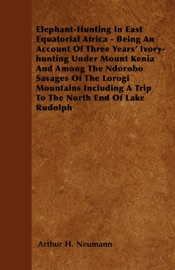 ELEPHANT-HUNTING IN EAST EQUATORIAL AFRICA - BEING AN ACCOUNT OF THREE YEARS IVORY-HUNTING UNDER MOUNT KENIA AND AMONG THE NDOROBO SAVAGES OF THE LOROGI MOUNTAINS INCLUDING A TRIP TO THE NORTH END OF LAKE RUDOLPH