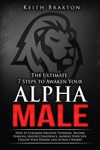 The Ultimate 7 Steps To Awaken Your Alpha Male How To Conquer Negative Thinking Become Fearless Master Confidence Improve Your Life Follow Your Passion And Attract Women