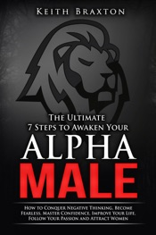 The Ultimate 7 Steps to Awaken Your Alpha Male: How to Conquer Negative Thinking, Become Fearless, Master Confidence, Improve Your Life, Follow Your Passion and Attract Women