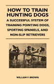 How to Train Hunting Dogs - a Successful System of Training Pointing Dogs, Sporting Spaniels, and Non-Slip Retrievers