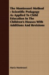 The Montessori Method Scientific Pedagogy As Applied To Child Education In The Childrens Houses With Additions And Revisions