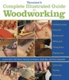 Tauntons Complete Illustrated Guide To Woodworking