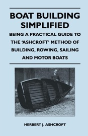 BOAT BUILDING SIMPLIFIED - BEING A PRACTICAL GUIDE TO THE ASHCROFT METHOD OF BUILDING, ROWING, SAILING AND MOTOR BOATS