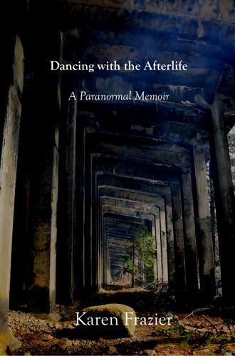 Karen Frazier - Dancing with the Afterlife: A Paranormal Memoir