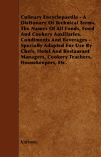 Culinary Encyclopaedia: A Dictionary of Technical Terms, the Names of All Foods, Food and Cookery Auxillaries, Condiments and Beverages—Specially Adapted for Use By Chefs, Hotel and Restaurant Managers, Cookery Teachers, Housekeepers, Etc.
