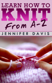 Learn How to Knit: From A-Z book