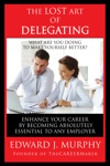 The Lost Art Of Delegating How To Enhance Your Career By Becoming Absolutely Essential To Any Employer