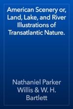 American Scenery Or, Land, Lake, And River Illustrations Of Transatlantic Nature.