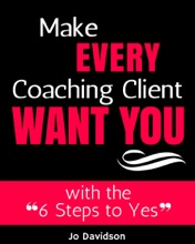 Make Every Coaching Client Want You; With The 6 Steps To Yes