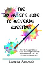 The Shy Artist's Guide To Answering Questions: How To Respond To All Those Annoying Questions And Comments You Get From Your Customers