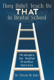 They Didn't Teach Us THAT In Dental School: Strategies for Dental Practice Success